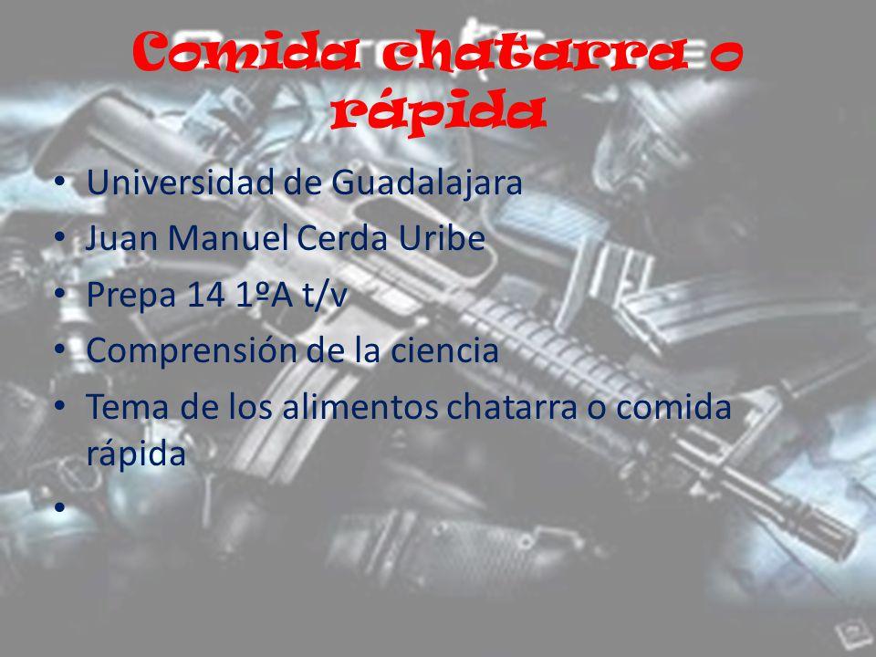 Comida chatarra o rápida Universidad de Guadalajara Juan Manuel Cerda Uribe Prepa 14 1ºA t/v Comprensión de la ciencia Tema de los alimentos chatarra o comida rápida