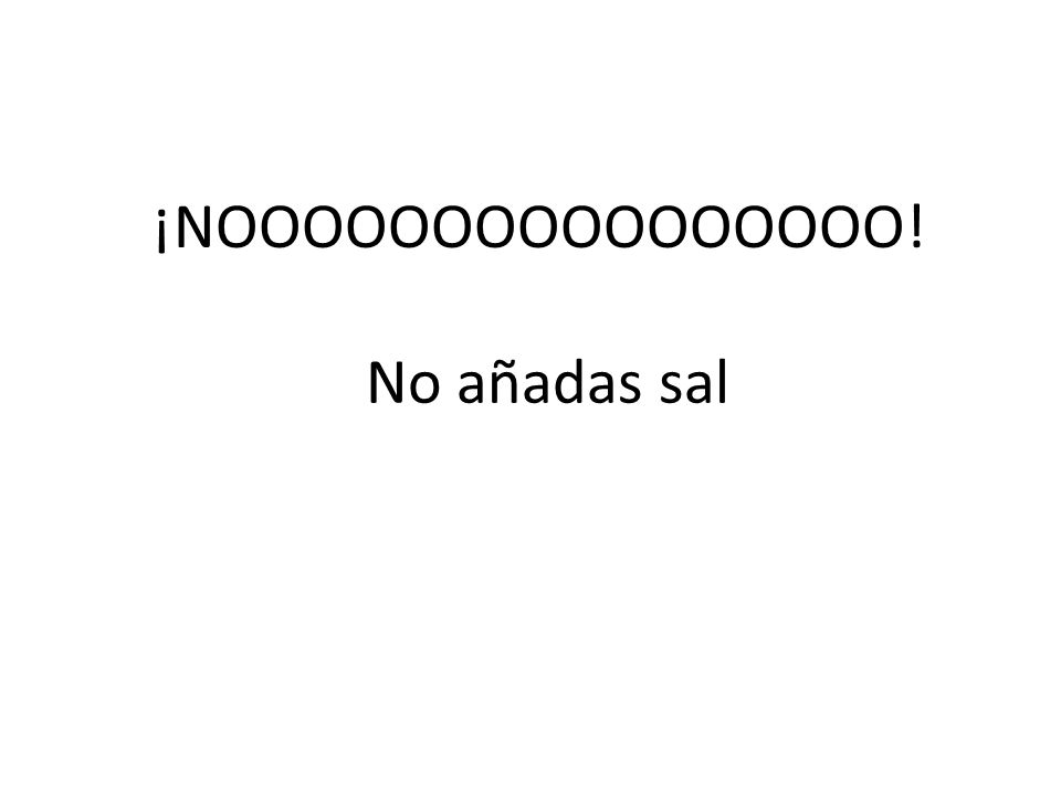¡NOOOOOOOOOOOOOOOO! No añadas sal