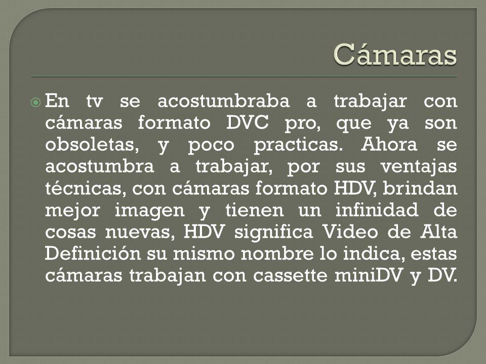 En tv se acostumbraba a trabajar con cámaras formato DVC pro, que ya son obsoletas, y poco practicas. Ahora se acostumbra a trabajar, por sus ventajas