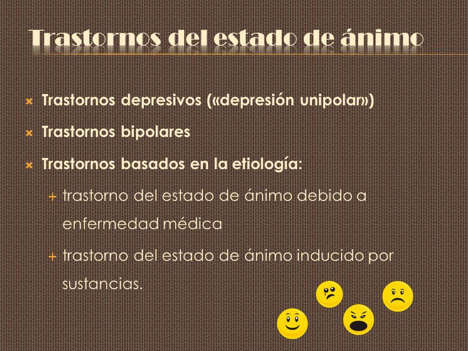 Trastornos depresivos («depresión unipolar») Trastornos bipolares Trastornos basados en la etiología: trastorno del estado de ánimo debido a enfermedad médica trastorno del estado de ánimo inducido por sustancias.