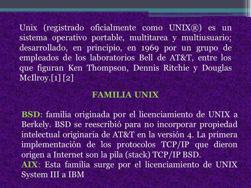 Unix (registrado oficialmente como UNIX®) es un sistema operativo portable, multitarea y multiusuario; desarrollado, en principio, en 1969 por un grupo de empleados de los laboratorios Bell de AT&T, entre los que figuran Ken Thompson, Dennis Ritchie y Douglas McIlroy.[1] [2] BSD: familia originada por el licenciamiento de UNIX a Berkely.
