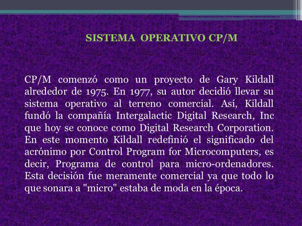 SISTEMA OPERATIVO CP/M CP/M comenzó como un proyecto de Gary Kildall alrededor de 1975.