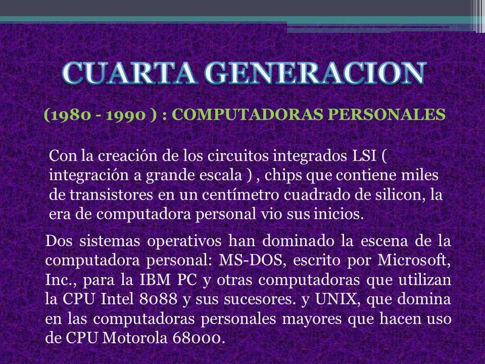 (1980 - 1990 ) : COMPUTADORAS PERSONALES Con la creación de los circuitos integrados LSI ( integración a grande escala ), chips que contiene miles de transistores en un centímetro cuadrado de silicon, la era de computadora personal vio sus inicios.