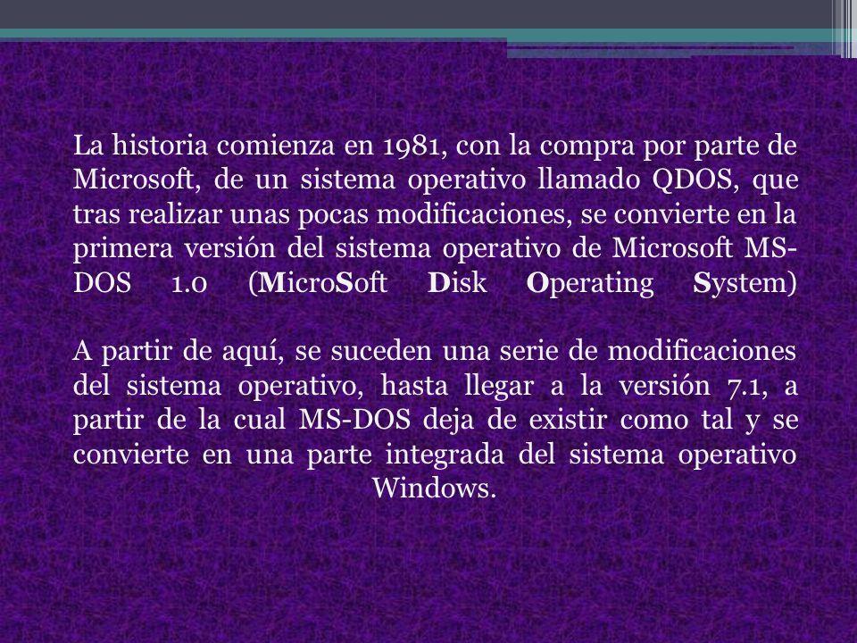 La historia comienza en 1981, con la compra por parte de Microsoft, de un sistema operativo llamado QDOS, que tras realizar unas pocas modificaciones, se convierte en la primera versión del sistema operativo de Microsoft MS- DOS 1.0 (MicroSoft Disk Operating System) A partir de aquí, se suceden una serie de modificaciones del sistema operativo, hasta llegar a la versión 7.1, a partir de la cual MS-DOS deja de existir como tal y se convierte en una parte integrada del sistema operativo Windows.