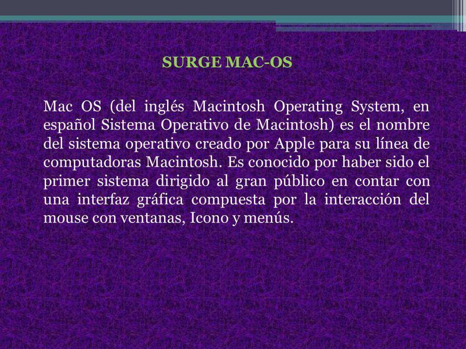 SURGE MAC-OS Mac OS (del inglés Macintosh Operating System, en español Sistema Operativo de Macintosh) es el nombre del sistema operativo creado por Apple para su línea de computadoras Macintosh.