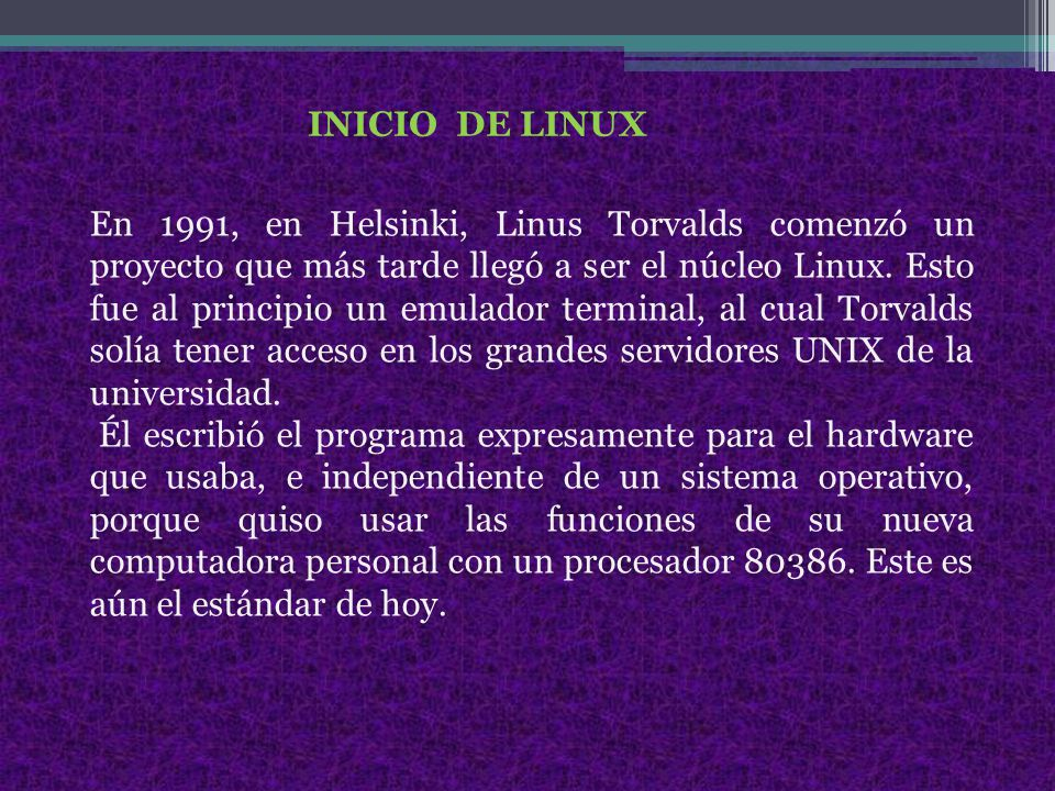 INICIO DE LINUX En 1991, en Helsinki, Linus Torvalds comenzó un proyecto que más tarde llegó a ser el núcleo Linux.