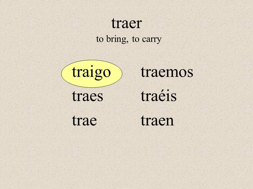 traigo traes trae traemos traéis traen to bring, to carry traer