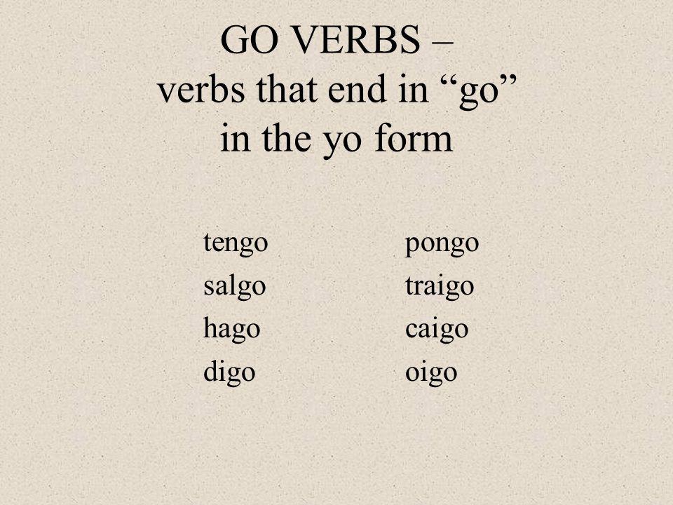 GO VERBS – Subject YO Tengo – I have Salgo – I leave, I go out Hago – I make, I do Digo – I say, I tell Pongo – I put, I set Caigo – I fall Oigo – I hear Traigo – I carry, I bring