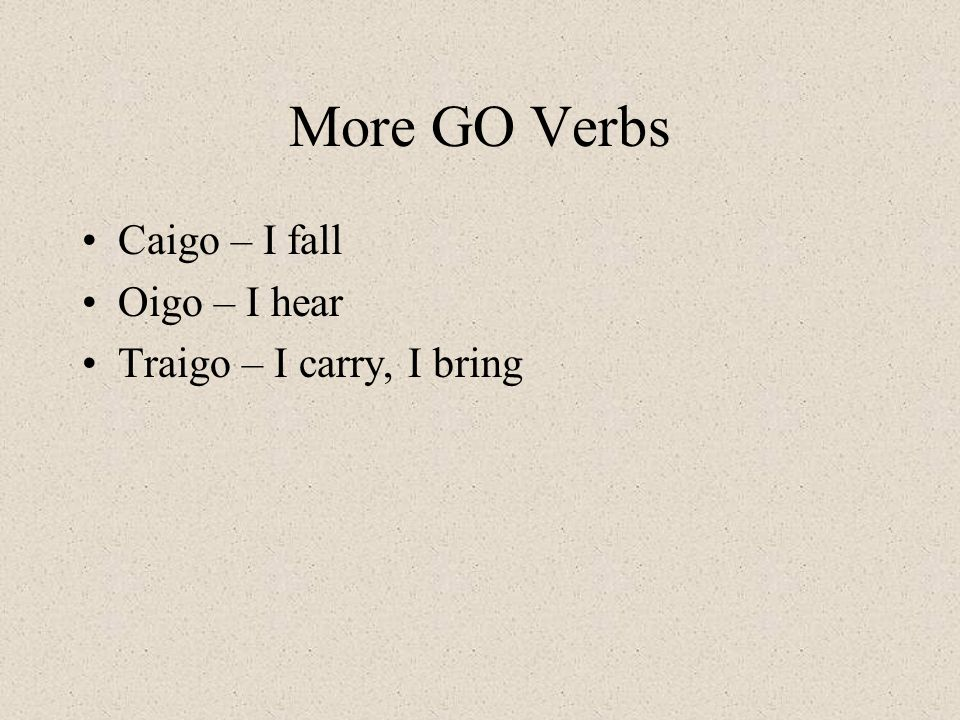 More GO Verbs Caigo – I fall Oigo – I hear Traigo – I carry, I bring