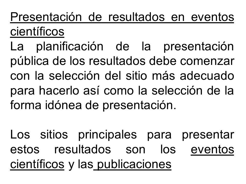 Presentación de resultados en eventos científicos La planificación de la presentación pública de los resultados debe comenzar con la selección del sitio más adecuado para hacerlo así como la selección de la forma idónea de presentación.