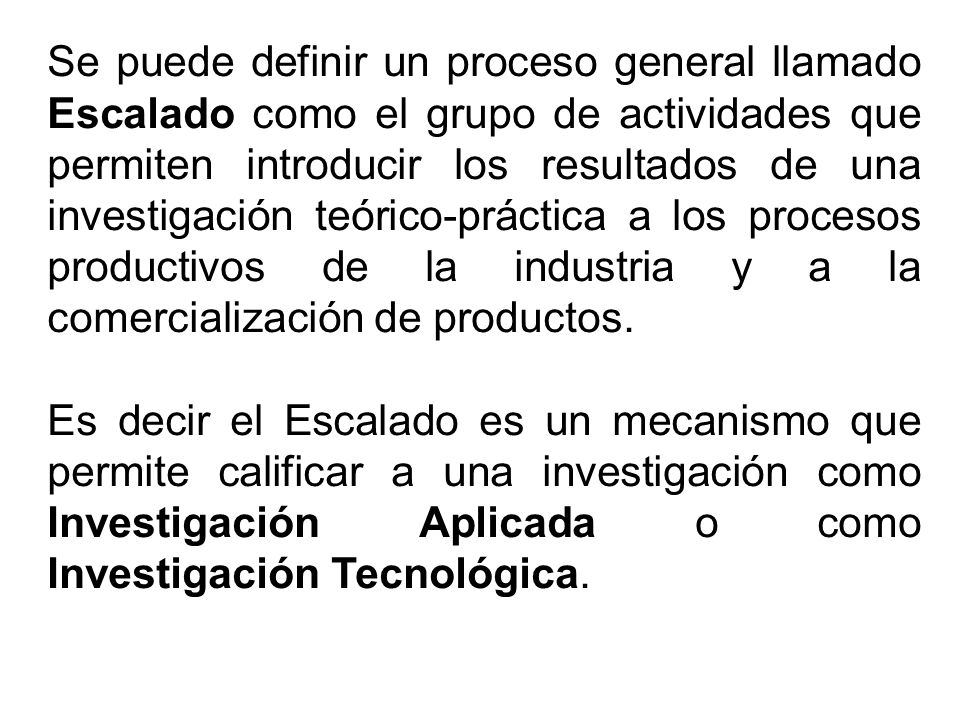 Se puede definir un proceso general llamado Escalado como el grupo de actividades que permiten introducir los resultados de una investigación teórico-práctica a los procesos productivos de la industria y a la comercialización de productos.