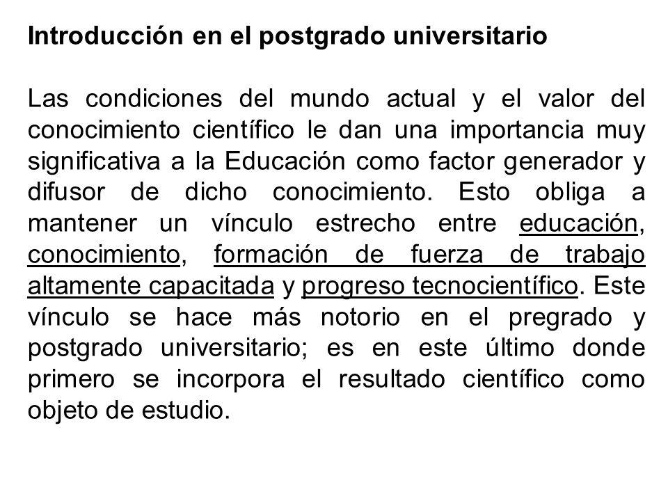 Introducción en el postgrado universitario Las condiciones del mundo actual y el valor del conocimiento científico le dan una importancia muy significativa a la Educación como factor generador y difusor de dicho conocimiento.