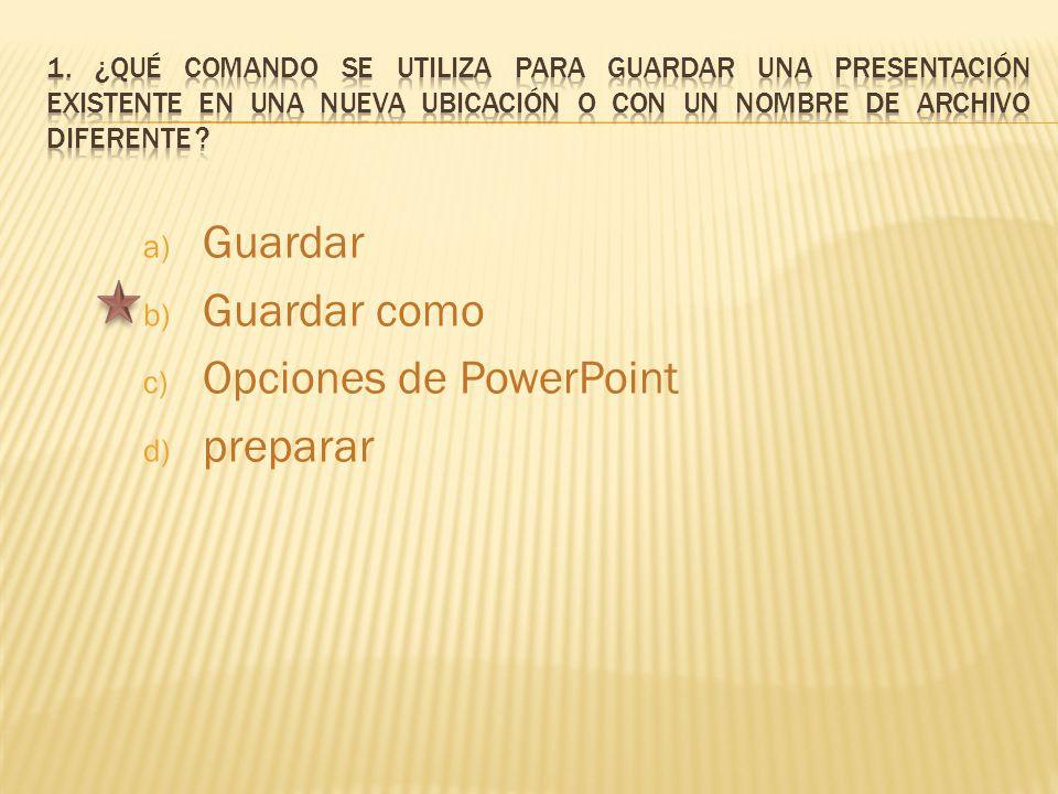 a) Guardar b) Guardar como c) Opciones de PowerPoint d) preparar