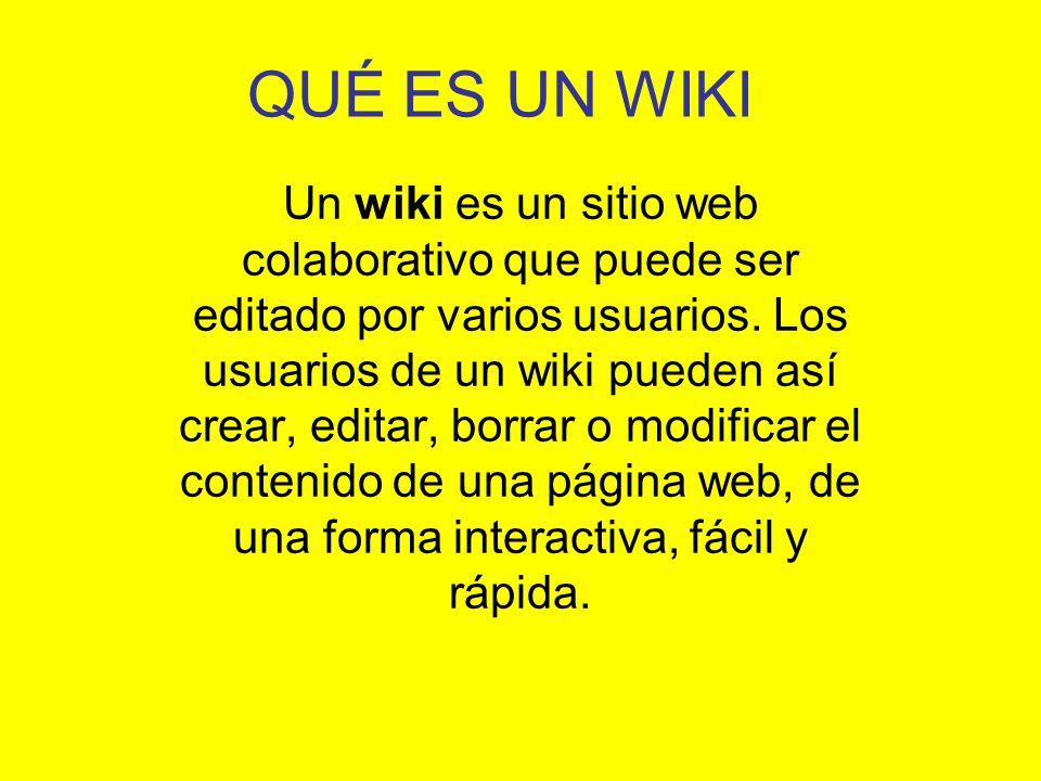 QUÉ ES UN WIKI Un wiki es un sitio web colaborativo que puede ser editado por varios usuarios. Los usuarios de un wiki pueden así crear, editar, borra