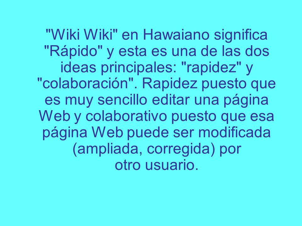 Wiki Wiki en Hawaiano significa Rápido y esta es una de las dos ideas principales: rapidez y colaboración .