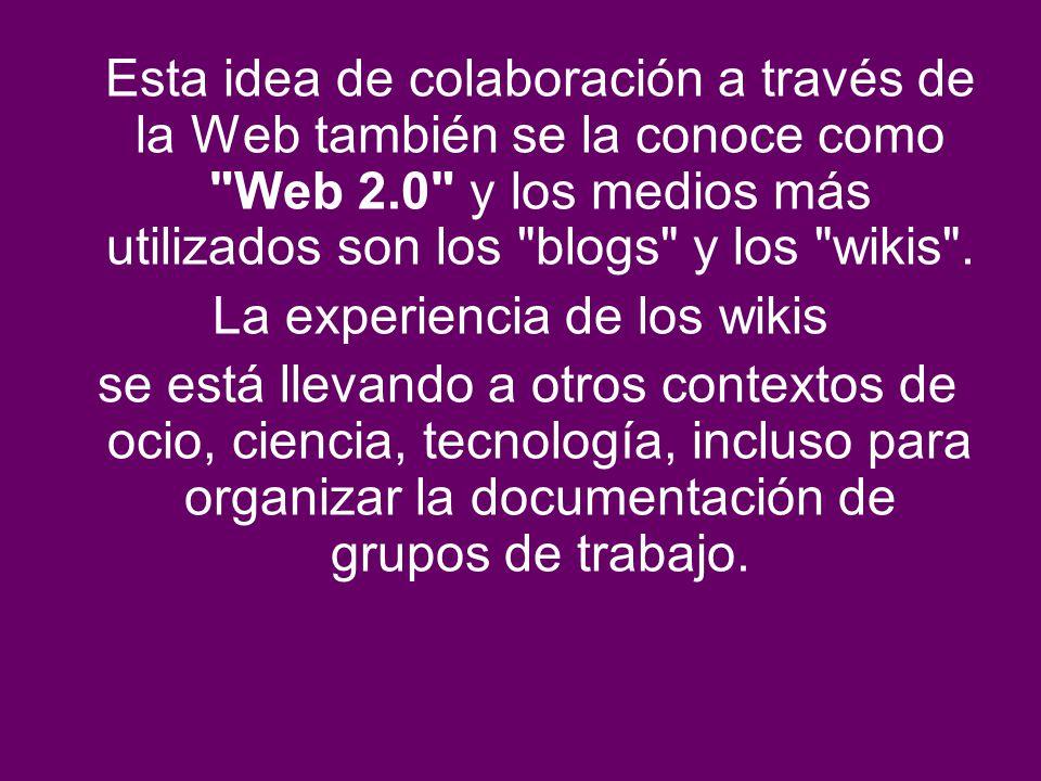 Esta idea de colaboración a través de la Web también se la conoce como Web 2.0 y los medios más utilizados son los blogs y los wikis .
