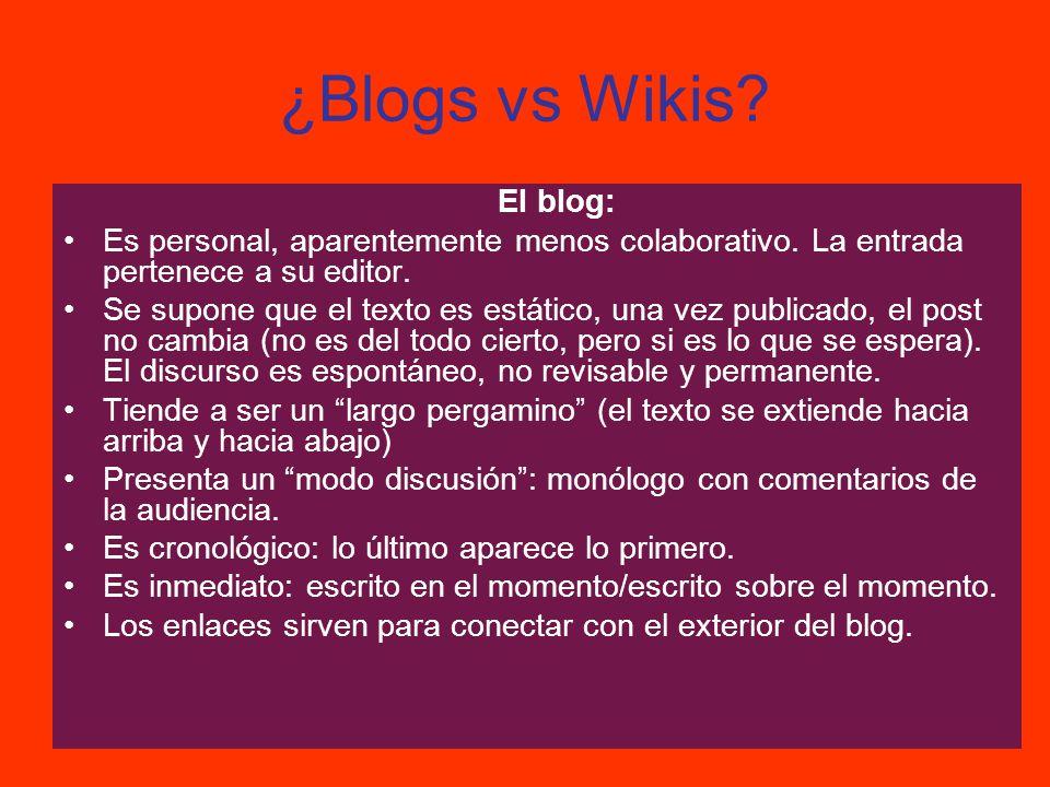 ¿Blogs vs Wikis? El blog: Es personal, aparentemente menos colaborativo. La entrada pertenece a su editor. Se supone que el texto es estático, una vez