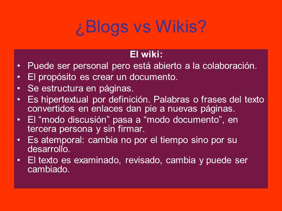 ¿Blogs vs Wikis? El wiki: Puede ser personal pero está abierto a la colaboración. El propósito es crear un documento. Se estructura en páginas. Es hip