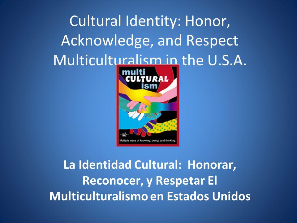 Cultural Identity: Honor, Acknowledge, and Respect Multiculturalism in the U.S.A. La Identidad Cultural: Honorar, Reconocer, y Respetar El Multicultur