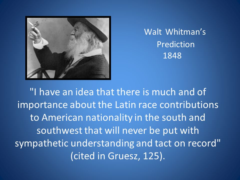 Walt Whitmans Prediction 1848 I have an idea that there is much and of importance about the Latin race contributions to American nationality in the south and southwest that will never be put with sympathetic understanding and tact on record (cited in Gruesz, 125).