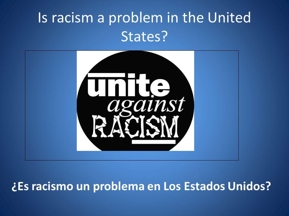 Is racism a problem in the United States? ¿Es racismo un problema en Los Estados Unidos?