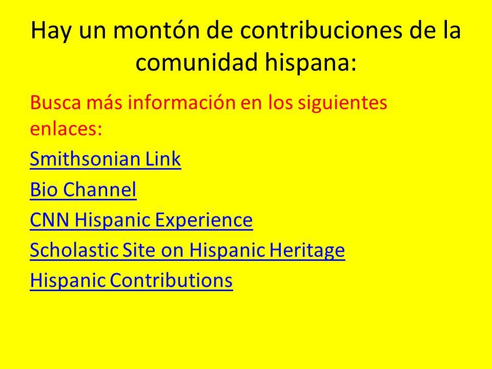 Hay un montón de contribuciones de la comunidad hispana: Busca más información en los siguientes enlaces: Smithsonian Link Bio Channel CNN Hispanic Ex