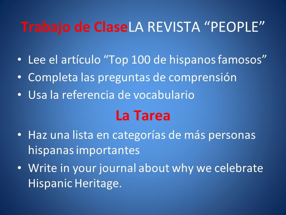 Trabajo de ClaseLA REVISTA PEOPLE Lee el artículo Top 100 de hispanos famosos Completa las preguntas de comprensión Usa la referencia de vocabulario La Tarea Haz una lista en categorías de más personas hispanas importantes Write in your journal about why we celebrate Hispanic Heritage.