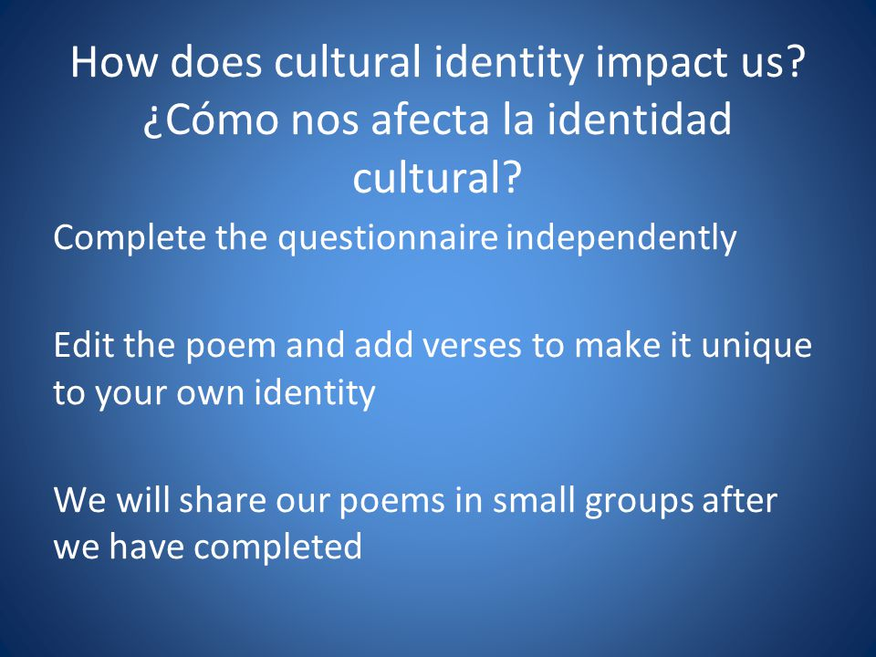 How does cultural identity impact us? ¿Cómo nos afecta la identidad cultural? Complete the questionnaire independently Edit the poem and add verses to