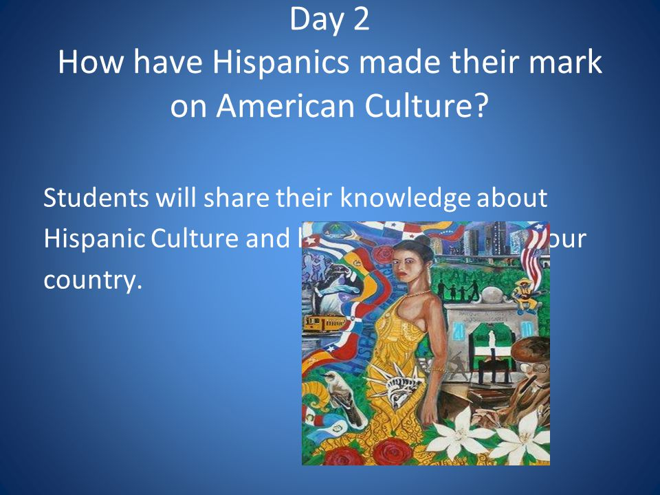 Day 2 How have Hispanics made their mark on American Culture.