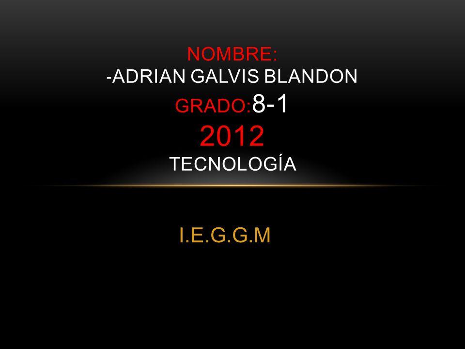I.E.G.G.M NOMBRE: - ADRIAN GALVIS BLANDON GRADO: 8-1 2012 TECNOLOGÍA