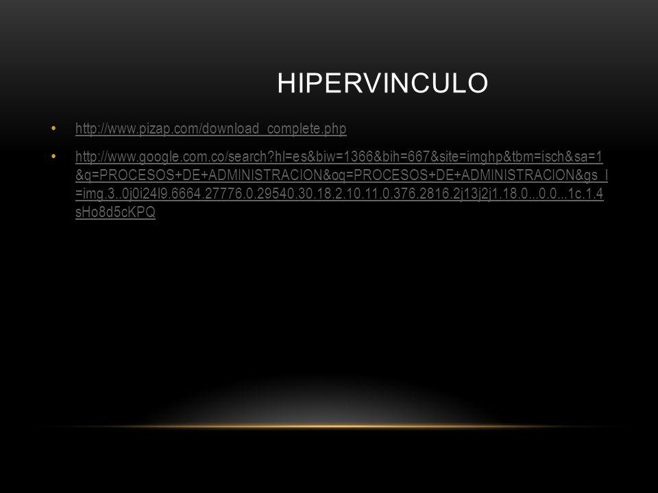 HIPERVINCULO http://www.pizap.com/download_complete.php http://www.google.com.co/search?hl=es&biw=1366&bih=667&site=imghp&tbm=isch&sa=1 &q=PROCESOS+DE+ADMINISTRACION&oq=PROCESOS+DE+ADMINISTRACION&gs_l =img.3..0j0i24l9.6664.27776.0.29540.30.18.2.10.11.0.376.2816.2j13j2j1.18.0...0.0...1c.1.4 sHo8d5cKPQ http://www.google.com.co/search?hl=es&biw=1366&bih=667&site=imghp&tbm=isch&sa=1 &q=PROCESOS+DE+ADMINISTRACION&oq=PROCESOS+DE+ADMINISTRACION&gs_l =img.3..0j0i24l9.6664.27776.0.29540.30.18.2.10.11.0.376.2816.2j13j2j1.18.0...0.0...1c.1.4 sHo8d5cKPQ