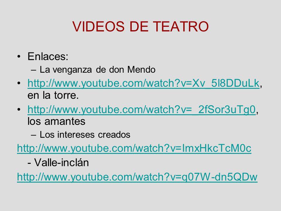 VIDEOS DE TEATRO Enlaces: –La venganza de don Mendo http://www.youtube.com/watch?v=Xv_5l8DDuLk, en la torre.http://www.youtube.com/watch?v=Xv_5l8DDuLk http://www.youtube.com/watch?v=_2fSor3uTg0, los amanteshttp://www.youtube.com/watch?v=_2fSor3uTg0 –Los intereses creados http://www.youtube.com/watch?v=ImxHkcTcM0c - Valle-inclán http://www.youtube.com/watch?v=q07W-dn5QDw