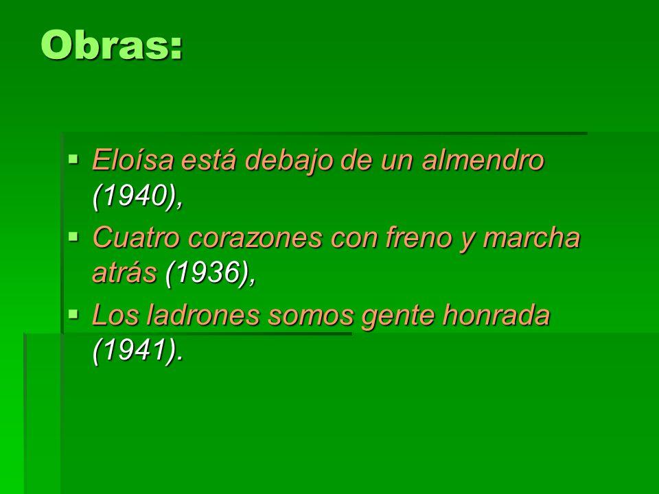 Obras: Eloísa está debajo de un almendro (1940), Eloísa está debajo de un almendro (1940), Cuatro corazones con freno y marcha atrás (1936), Cuatro corazones con freno y marcha atrás (1936), Los ladrones somos gente honrada (1941).