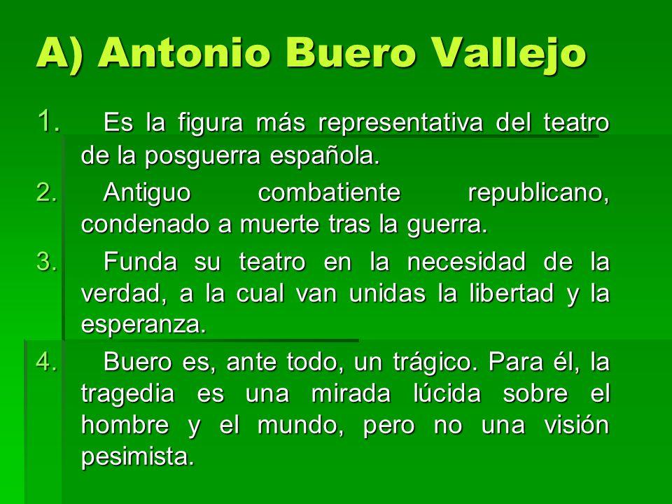 A) Antonio Buero Vallejo 1. Es la figura más representativa del teatro de la posguerra española. 2.Antiguo combatiente republicano, condenado a muerte