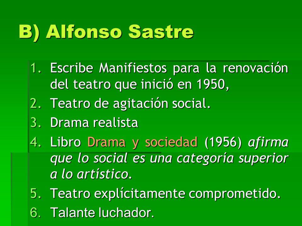 B) Alfonso Sastre 1.Escribe Manifiestos para la renovación del teatro que inició en 1950, 2.Teatro de agitación social. 3.Drama realista 4.Libro Drama