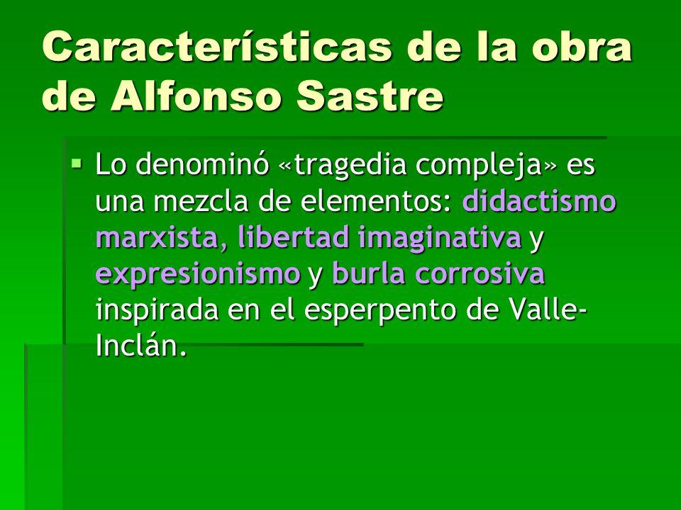 Características de la obra de Alfonso Sastre Lo denominó «tragedia compleja» es una mezcla de elementos: didactismo marxista, libertad imaginativa y expresionismo y burla corrosiva inspirada en el esperpento de Valle- Inclán.