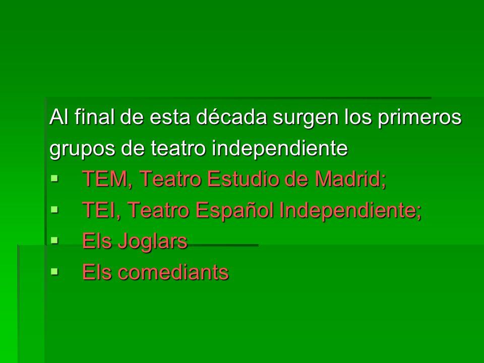 Al final de esta década surgen los primeros grupos de teatro independiente TEM, Teatro Estudio de Madrid; TEM, Teatro Estudio de Madrid; TEI, Teatro Español Independiente; TEI, Teatro Español Independiente; Els Joglars Els Joglars Els comediants Els comediants