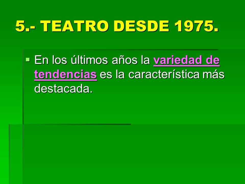5.- TEATRO DESDE 1975. En los últimos años la variedad de tendencias es la característica más destacada. En los últimos años la variedad de tendencias