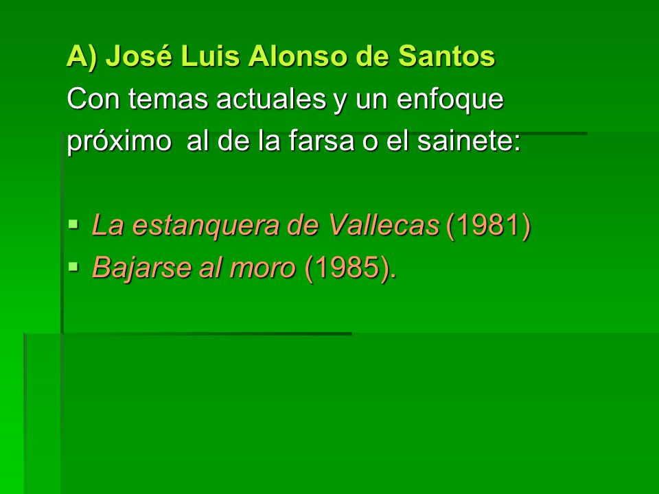 A) José Luis Alonso de Santos Con temas actuales y un enfoque próximo al de la farsa o el sainete: La estanquera de Vallecas (1981) La estanquera de Vallecas (1981) Bajarse al moro (1985).