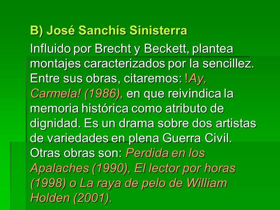 B) José Sanchís Sinisterra Influido por Brecht y Beckett, plantea montajes caracterizados por la sencillez. Entre sus obras, citaremos: !Ay, Carmela!