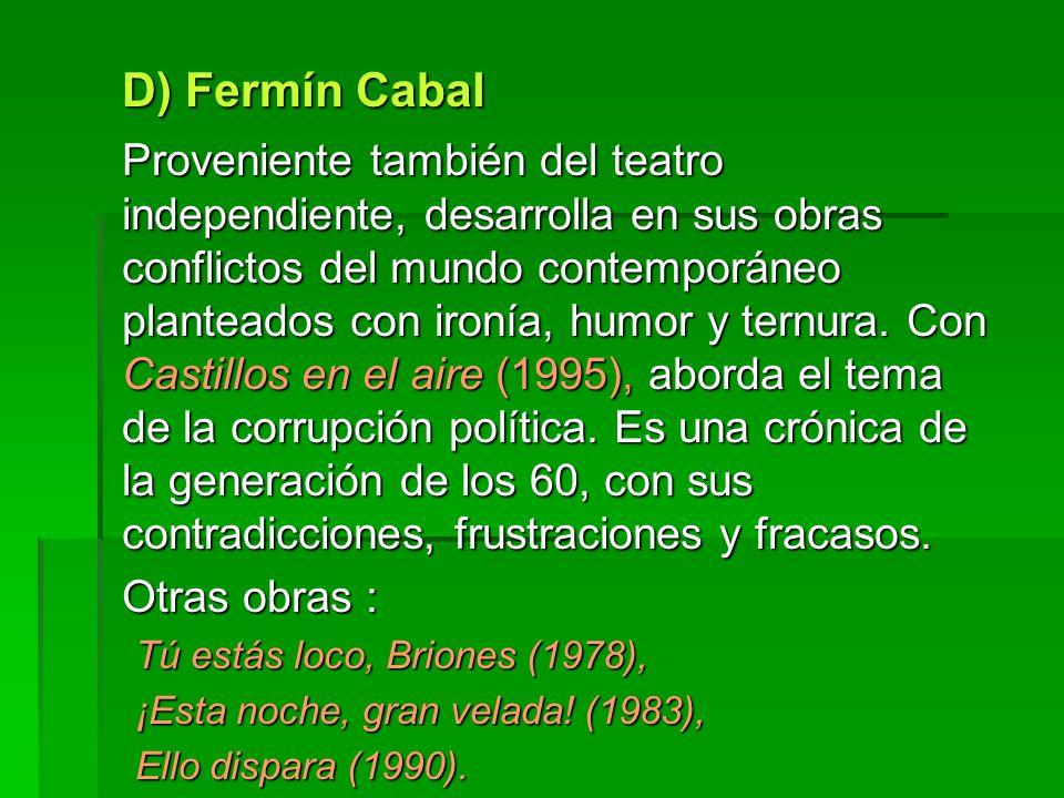 D) Fermín Cabal Proveniente también del teatro independiente, desarrolla en sus obras conflictos del mundo contemporáneo planteados con ironía, humor y ternura.
