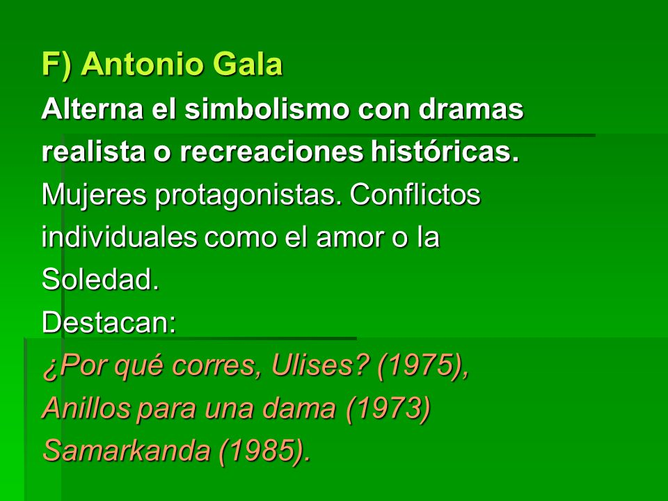 F) Antonio Gala Alterna el simbolismo con dramas realista o recreaciones históricas. Mujeres protagonistas. Conflictos individuales como el amor o la