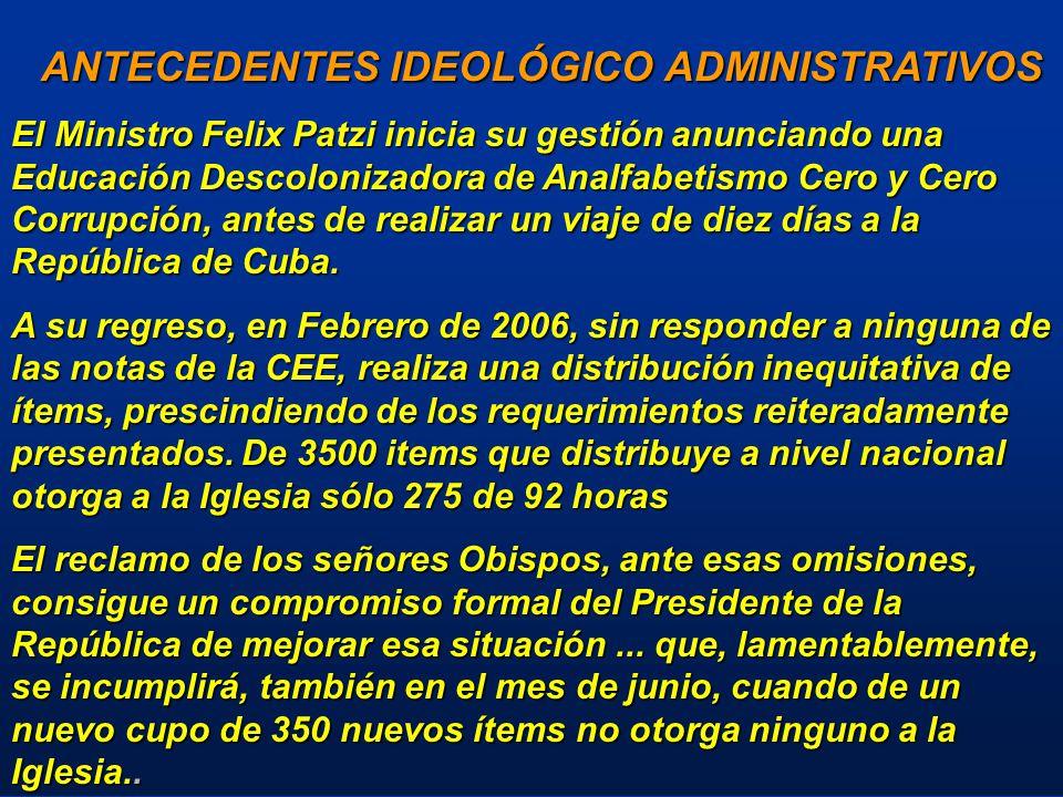 ANTECEDENTES IDEOLÓGICO ADMINISTRATIVOS ANTECEDENTES IDEOLÓGICO ADMINISTRATIVOS El Ministro Felix Patzi inicia su gestión anunciando una Educación Descolonizadora de Analfabetismo Cero y Cero Corrupción, antes de realizar un viaje de diez días a la República de Cuba.