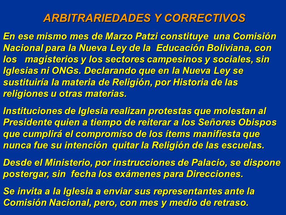 ARBITRARIEDADES Y CORRECTIVOS ARBITRARIEDADES Y CORRECTIVOS En ese mismo mes de Marzo Patzi constituye una Comisión Nacional para la Nueva Ley de la Educación Boliviana, con los magisterios y los sectores campesinos y sociales, sin Iglesias ni ONGs.