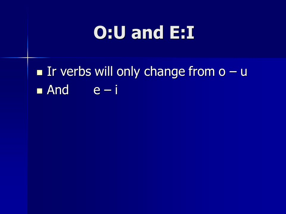 O:U and E:I Ir verbs will only change from o – u Ir verbs will only change from o – u And e – i And e – i