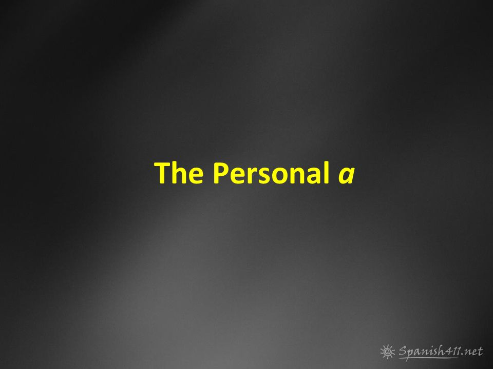 The Personal a Rule Add an a before a direct object that is a person: Él visitó la montaña.