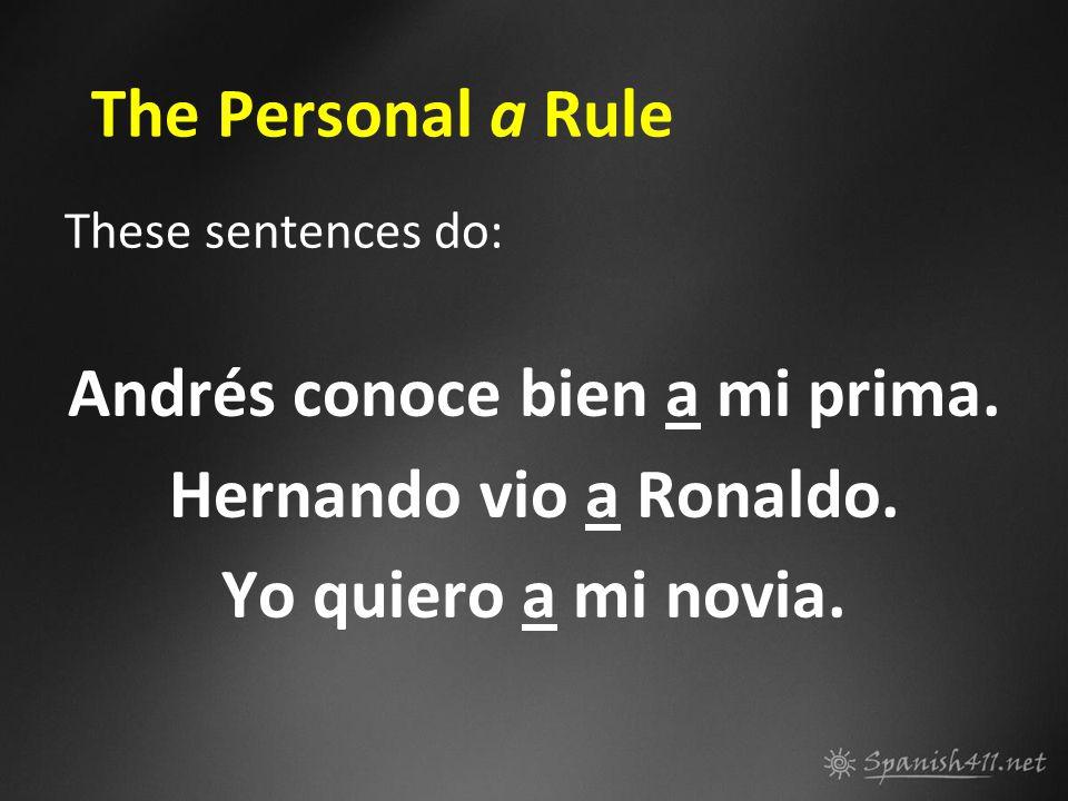 The Personal a Rule These sentences do: Andrés conoce bien a mi prima. Hernando vio a Ronaldo. Yo quiero a mi novia.