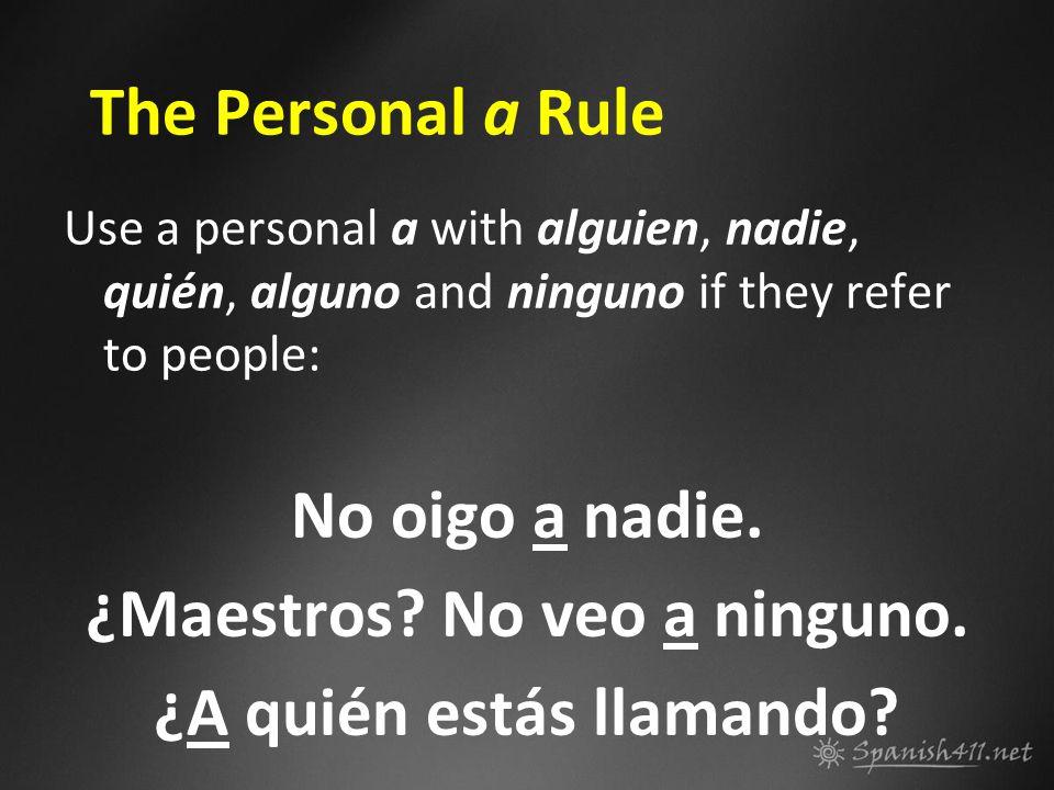 The Personal a Rule Use a personal a with alguien, nadie, quién, alguno and ninguno if they refer to people: No oigo a nadie. ¿Maestros? No veo a ning