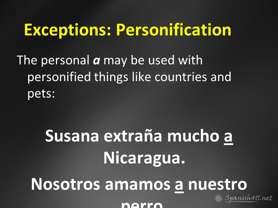 Exceptions: Personification The personal a may be used with personified things like countries and pets: Susana extraña mucho a Nicaragua. Nosotros ama