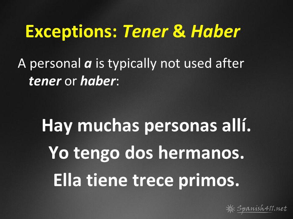 Exceptions: Tener & Haber A personal a is typically not used after tener or haber: Hay muchas personas allí. Yo tengo dos hermanos. Ella tiene trece p